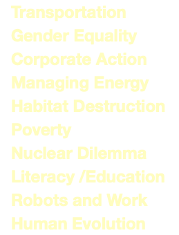 Transportation Gender Equality Corporate Action Managing Energy Habitat Destruction Poverty Nuclear Dilemma Literacy /Education Robots and Work Human Evolution