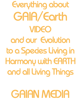 Everything about GAIA/Earth VIDEO and our Evolution to a Species Living in Harmony with EARTH and all Living Things GAIAN MEDIA