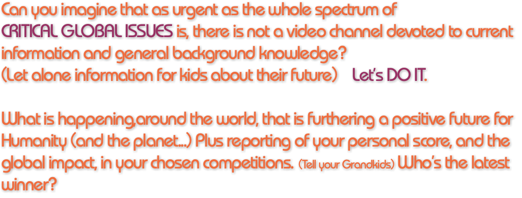 Can you imagine that as urgent as the whole spectrum of CRITICAL GLOBAL ISSUES is, there is not a video channel devoted to current information and general background knowledge? (Let alone information for kids about their future) Let's DO IT. What is happening,around the world, that is furthering a positive future for Humanity (and the planet...) Plus reporting of your personal score, and the global impact, in your chosen competitions. (Tell your Grandkids) Who's the latest winner?