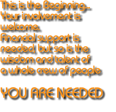This is the Beginning... Your involvement is welcome. Financial support is needed, but so is the wisdom and talent of a whole crew of people YOU ARE NEEDED