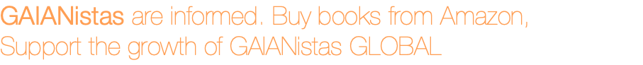 GAIANistas are informed. Buy books from Amazon, Support the growth of GAIANistas GLOBAL