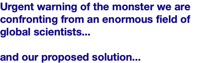 Urgent warning of the monster we are confronting from an enormous field of global scientists... and our proposed solution...