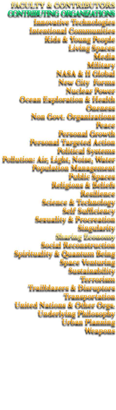 FACULTY & CONTRIBUTORS CONTRIBUTING ORGANIZATIONS Innovative Technologies Intentional Communities Kids & Young People Living Spaces Media Military NASA & II Global New City Forms Nuclear Power Ocean Exploration & Health Oneness Non Govt. Organizations Peace Personal Growth Personal Targeted Action Political Systems Pollution: Air, Light, Noise, Water Population Management Public Spaces Religions & Beliefs Resilience Science & Technology Self Sufficiency Sexuality & Procreation Singularity Sharing Economy Social Reconstruction Spirituality & Quantum Being Space Venturing Sustainability Terrorism Trailblazers & Disruptors Transportation United Nations & Other Orgs. Underlying Philosophy Urban Planning Weapons