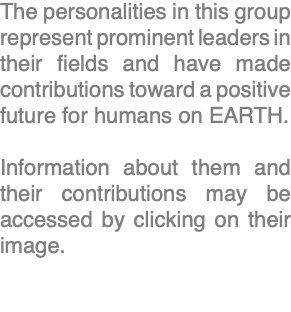 The personalities in this group represent prominent leaders in their fields and have made contributions toward a positive future for humans on EARTH. Information about them and their contributions may be accessed by clicking on their image.