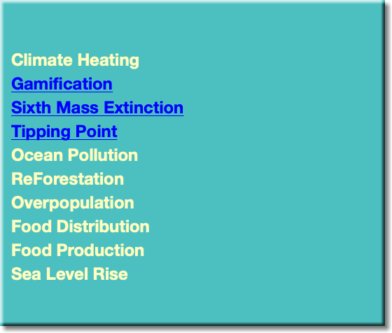 Climate Heating Gamification Sixth Mass Extinction Tipping Point Ocean Pollution ReForestation Overpopulation Food Distribution Food Production Sea Level Rise